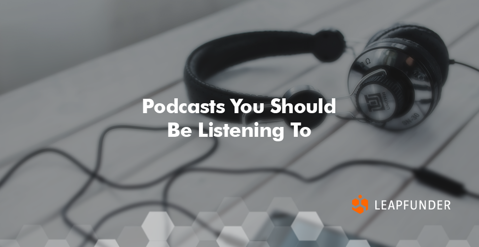 Podcasts You Should Be Listening To by Leapfunder